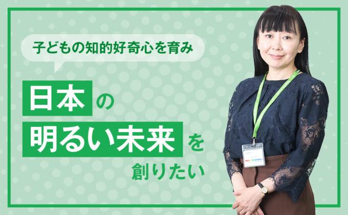 """【教育】子どもの知的好奇心を育み、""""日本の明るい未来""""を創りたい ~これが私の挑戦"""