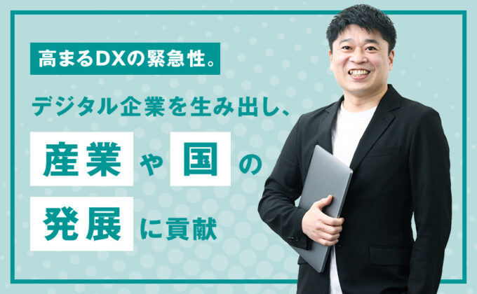 【IT】高まるDXの緊急性。デジタル企業を生み出し、産業や国の発展に貢献<br>~これが私の挑戦